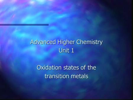 Advanced Higher Chemistry Unit 1 Oxidation states of the transition metals.