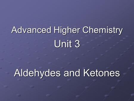 Advanced Higher Chemistry Unit 3 Aldehydes and Ketones.