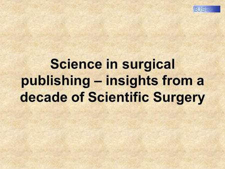 Science in surgical publishing – insights from a decade of Scientific Surgery.