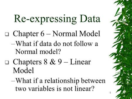 1 Re-expressing Data  Chapter 6 – Normal Model –What if data do not follow a Normal model?  Chapters 8 & 9 – Linear Model –What if a relationship between.
