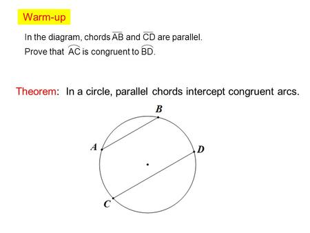 Warm-up In the diagram, chords AB and CD are parallel. Prove that AC is congruent to BD. Theorem: In a circle, parallel chords intercept congruent arcs.