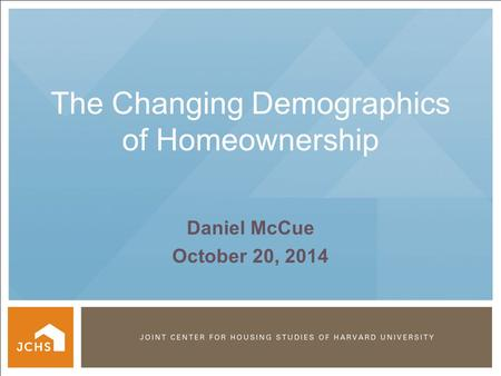 © PRESIDENT AND FELLOWS OF HARVARD COLLEGE The Changing Demographics of Homeownership Daniel McCue October 20, 2014.