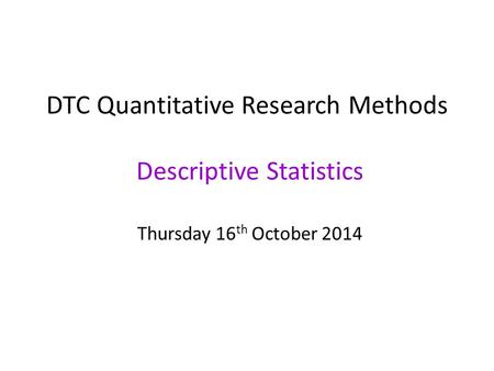 DTC Quantitative Research Methods Descriptive Statistics Thursday 16 th October 2014.