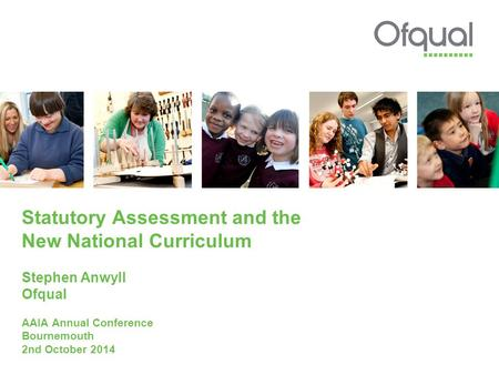 Statutory Assessment and the New National Curriculum Stephen Anwyll Ofqual AAIA Annual Conference Bournemouth 2nd October 2014.