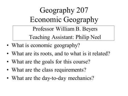 Geography 207 Economic Geography Professor William B. Beyers Teaching Assistant: Philip Neel What is economic geography? What are its roots, and to what.