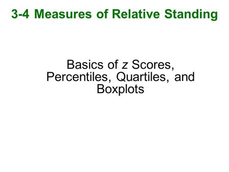 Basics of z Scores, Percentiles, Quartiles, and Boxplots 3-4 Measures of Relative Standing.