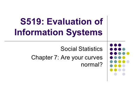 S519: Evaluation of Information Systems Social Statistics Chapter 7: Are your curves normal?