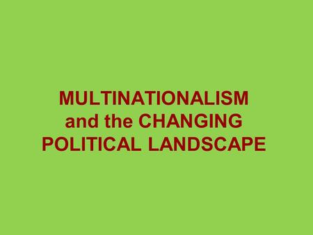 MULTINATIONALISM and the CHANGING POLITICAL LANDSCAPE