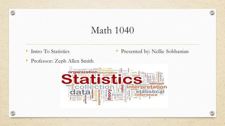 Math 1040 Intro To Statistics Professor: Zeph Allen Smith Presented by: Nellie Sobhanian.