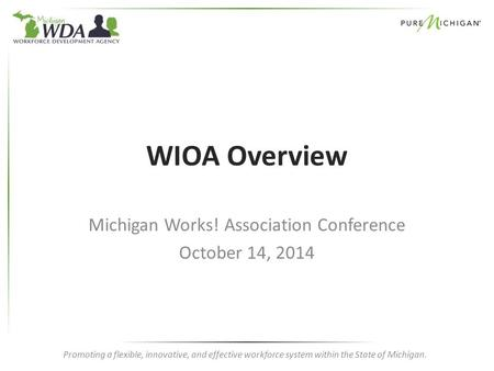 Promoting a flexible, innovative, and effective workforce system within the State of Michigan. WIOA Overview Michigan Works! Association Conference October.