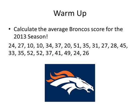 Warm Up Calculate the average Broncos score for the 2013 Season!