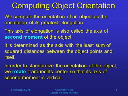 September 25, 2014Computer Vision Lecture 6: Spatial Filtering 1 Computing Object Orientation We compute the orientation of an object as the orientation.