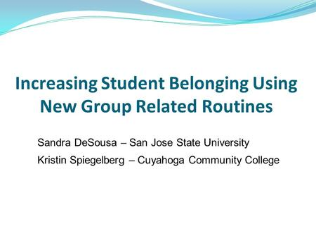 Increasing Student Belonging Using New Group Related Routines Sandra DeSousa – San Jose State University Kristin Spiegelberg – Cuyahoga Community College.