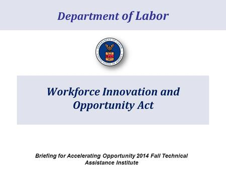 Workforce Innovation and Opportunity Act Department of Labor Briefing for Accelerating Opportunity 2014 Fall Technical Assistance Institute.