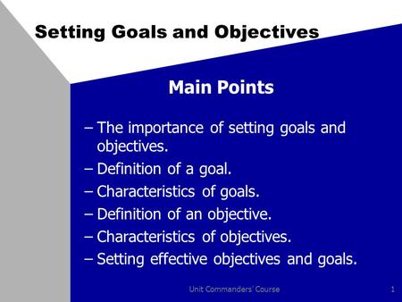 Unit Commanders' Course1 Setting Goals and Objectives Main Points –The importance of setting goals and objectives. –Definition of a goal. –Characteristics.