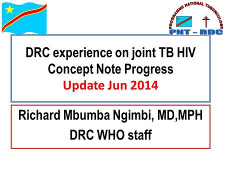 DRC experience on joint TB HIV Concept Note Progress Update Jun 2014 Richard Mbumba Ngimbi, MD,MPH DRC WHO staff.