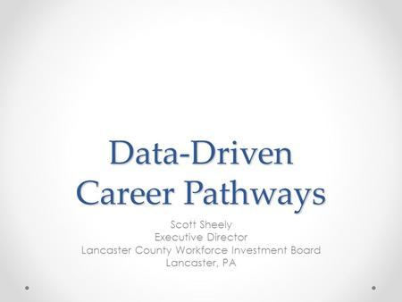 Data-Driven Career Pathways Scott Sheely Executive Director Lancaster County Workforce Investment Board Lancaster, PA.