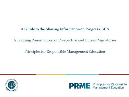 A Guide to the Sharing Information on Progress (SIP) A Training Presentation For Prospective and Current Signatories Principles for Responsible Management.