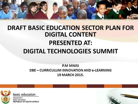 DRAFT BASIC EDUCATION SECTOR PLAN FOR DIGITAL CONTENT PRESENTED AT: DIGITAL TECHNOLOGIES SUMMIT P.M MNISI DBE – CURRICULUM INNOVATION AND e-LEARNING 19.