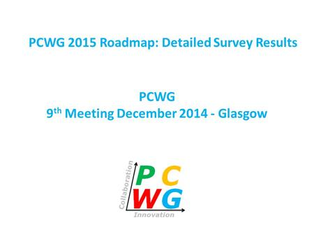 PCWG 9 th Meeting December 2014 - Glasgow PCWG 2015 Roadmap: Detailed Survey Results.