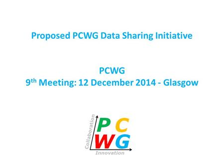 PCWG 9 th Meeting: 12 December 2014 - Glasgow Proposed PCWG Data Sharing Initiative.