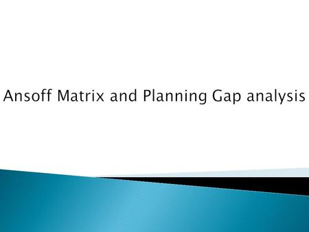 Ansoff Matrix and Planning Gap analysis