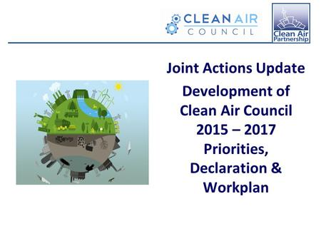 Joint Actions Update Development of Clean Air Council 2015 – 2017 Priorities, Declaration & Workplan.