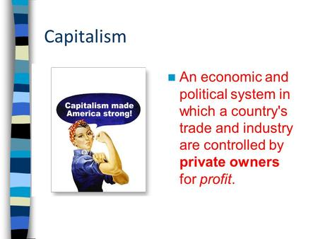 Capitalism An economic and political system in which a country's trade and industry are controlled by private owners for profit.