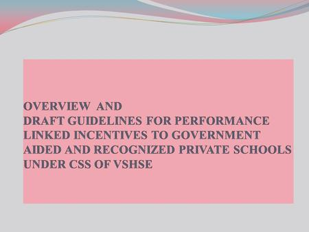 OVERVIEW AND DRAFT GUIDELINES FOR PERFORMANCE LINKED INCENTIVES TO GOVERNMENT AIDED AND RECOGNIZED PRIVATE SCHOOLS UNDER CSS OF VSHSE.