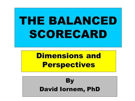 THE BALANCED SCORECARD Dimensions and Perspectives By David Iornem, PhD.