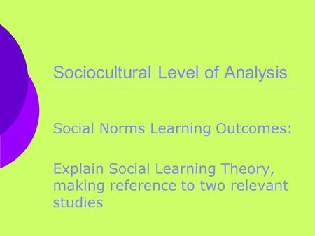 Sociocultural Level of Analysis Social Norms Learning Outcomes: Explain Social Learning Theory, making reference to two relevant studies.