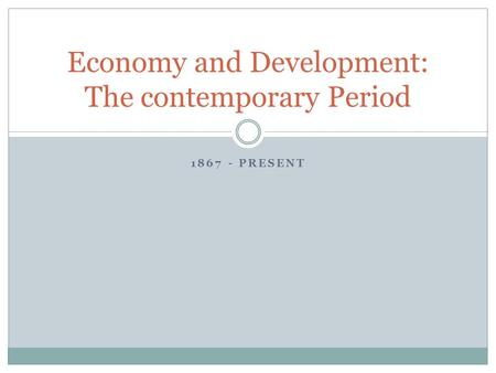 1867 - PRESENT Economy and Development: The contemporary Period.