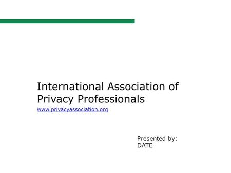 International Association of Privacy Professionals www.privacyassociation.org Presented by: DATE.