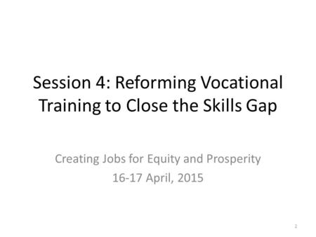Session 4: Reforming Vocational Training to Close the Skills Gap Creating Jobs for Equity and Prosperity 16-17 April, 2015 2.