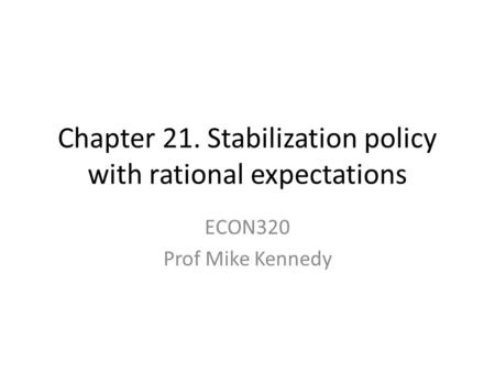 Chapter 21. Stabilization policy with rational expectations ECON320 Prof Mike Kennedy.