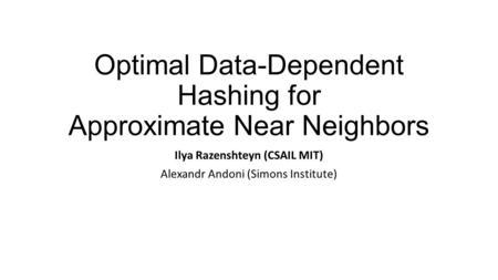 Optimal Data-Dependent Hashing for Approximate Near Neighbors Ilya Razenshteyn (CSAIL MIT) Alexandr Andoni (Simons Institute)