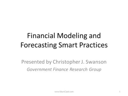 Financial Modeling and Forecasting Smart Practices Presented by Christopher J. Swanson Government Finance Research Group www.MuniCast.com1.