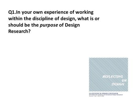 Q1.In your own experience of working within the discipline of design, what is or should be the purpose of Design Research?