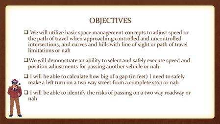 OBJECTIVES  We will utilize basic space management concepts to adjust speed or the path of travel when approaching controlled and uncontrolled intersections,