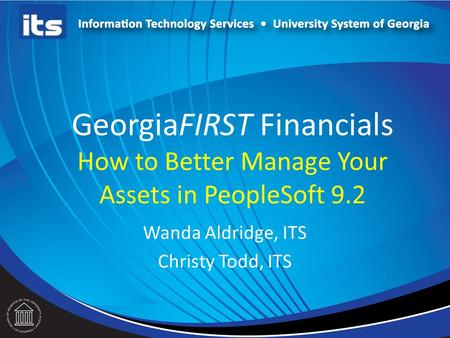GeorgiaFIRST Financials How to Better Manage Your Assets in PeopleSoft 9.2 Wanda Aldridge, ITS Christy Todd, ITS.