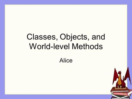 Classes, Objects, and World-level Methods Alice. Programming in Alice© 2006 Dr. Tim Margush2 Class / Object Class A template describing the characteristics.