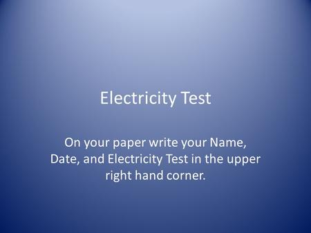 Electricity Test On your paper write your Name, Date, and Electricity Test in the upper right hand corner.
