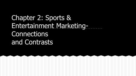 Chapter 2: Sports & Entertainment Marketing- Connections and Contrasts.