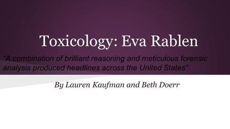 "Toxicology: Eva Rablen By Lauren Kaufman and Beth Doerr ""A combination of brilliant reasoning and meticulous forensic analysis produced headlines across."