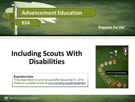 Advancement Education BSA Including Scouts With Disabilities Expiration Date This presentation is not to be used after December 31, 2015. Obtain an updated.