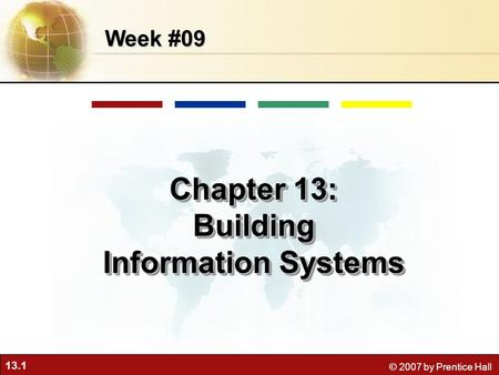 13.1 © 2007 by Prentice Hall Week #09 Chapter 13: Building Information Systems Chapter 13: Building Information Systems.