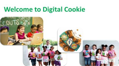 Welcome to Digital Cookie. Welcome to Digital Cookie! Digital cookie is a new fun and exciting way to take your Girl Scout's cookie experience to the.