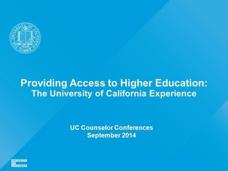 Providing Access to Higher Education: The University of California Experience UC Counselor Conferences September 2014.