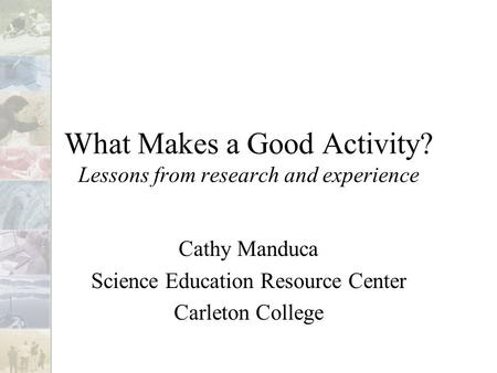 What Makes a Good Activity? Lessons from research and experience Cathy Manduca Science Education Resource Center Carleton College.