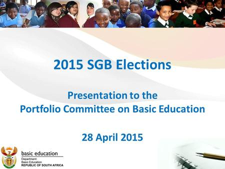 2015 SGB Elections Presentation to the Portfolio Committee on Basic Education 28 April 2015.
